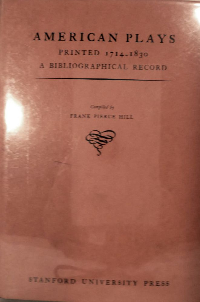 American Plays Printed 1714-1830 A Bibliographical Record. Frank Pierce Hill, Compiler.