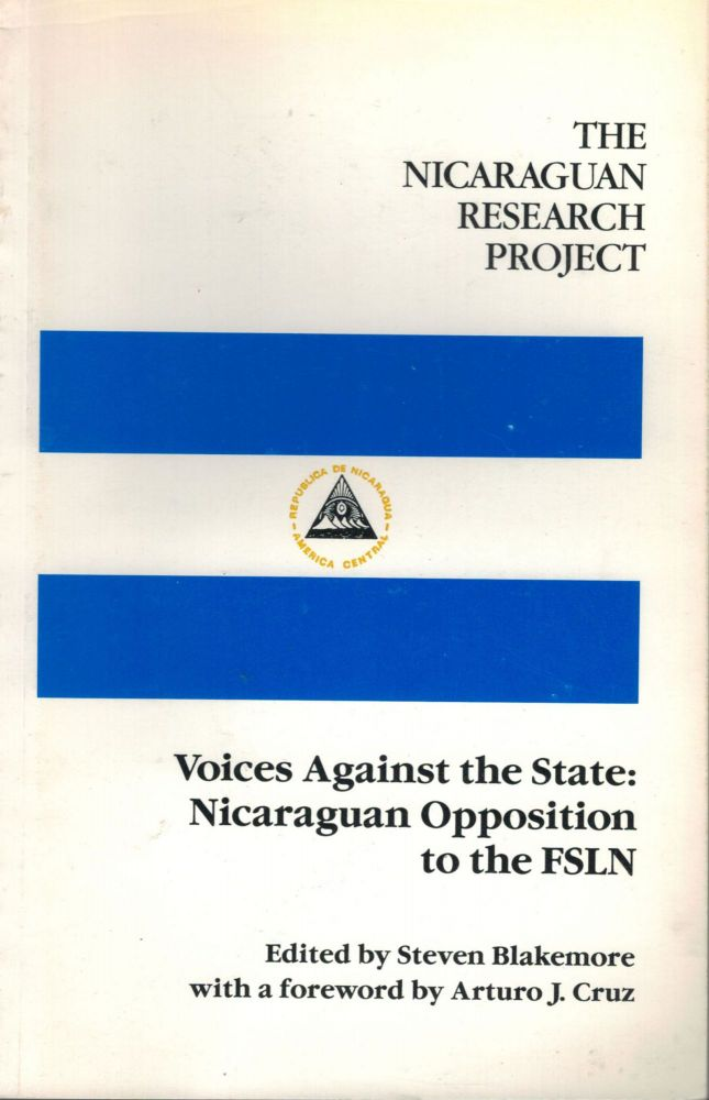 The Nicaraguan Research Project Voices Against The State: Nicaraguan Opposition to The FSLN. Steven Blackmore.
