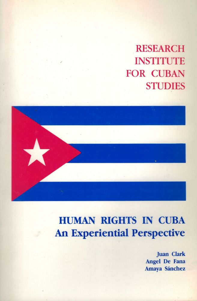Human Rights in Cuba An Experiential Perspective. Juan Clark, Angel De Fana, Amaya Sanchez.