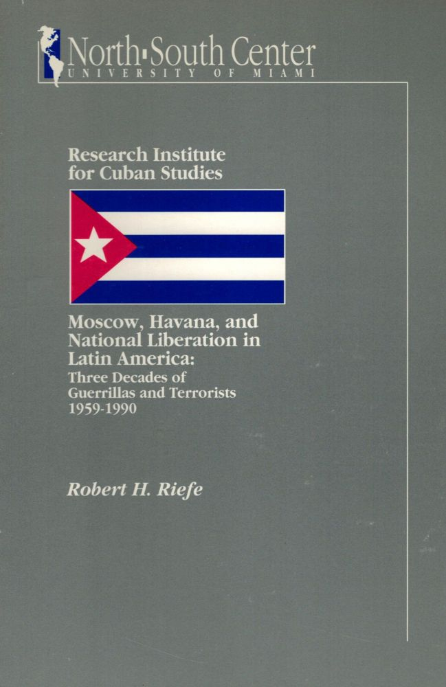 Moscow, Havana, and National Liberation in Latin America: Three Decades of Guerrillas and Terrorists 1959-1990. Robert Riefe, H.