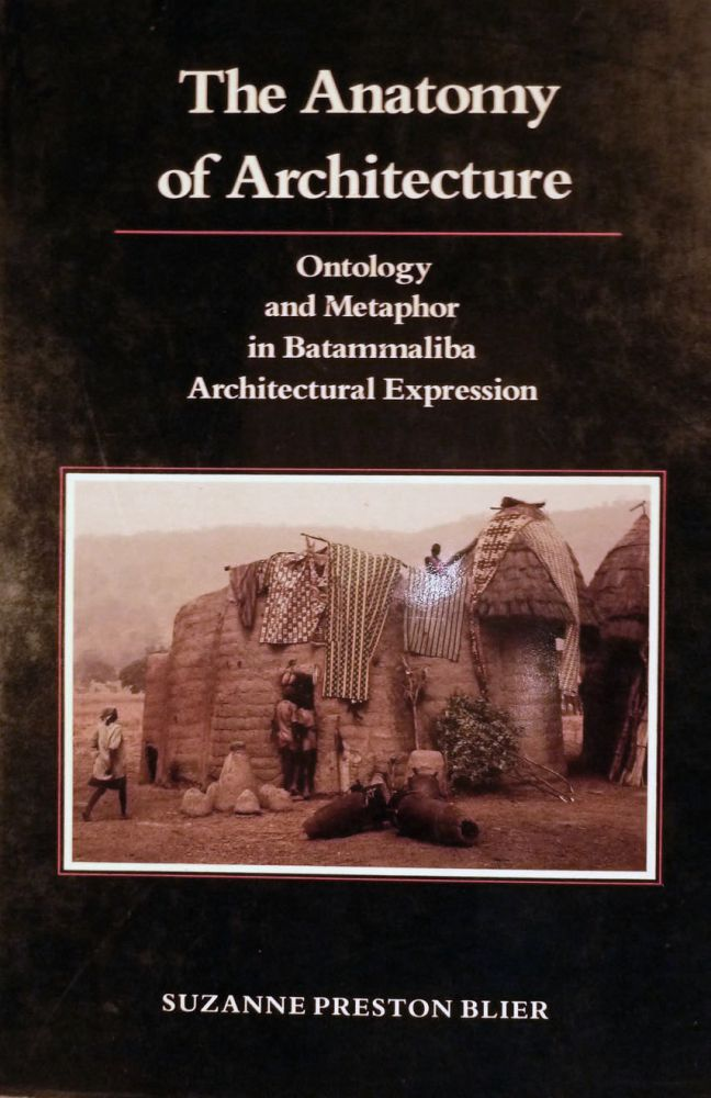 The Anatomy of Architecture Ontology and Metaphor in Batammaliba Architectural Expression. Suzanne Preston Blier.