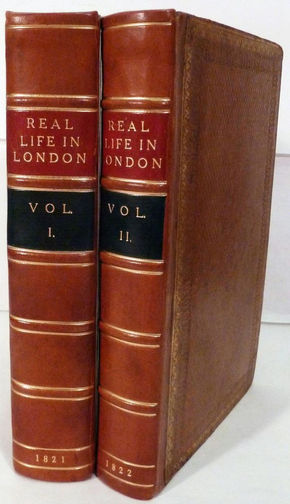 Real Life in London; or, The Rambles and Adventures of Bob Tallyho, Esq. and His Cousin, The Hon. Tom Dashall, Through The Metropolis; Exhibiting A Living Picture Of Fashionable Characters, Manners, And Amusements In High And Low Life. Pierce Egan.