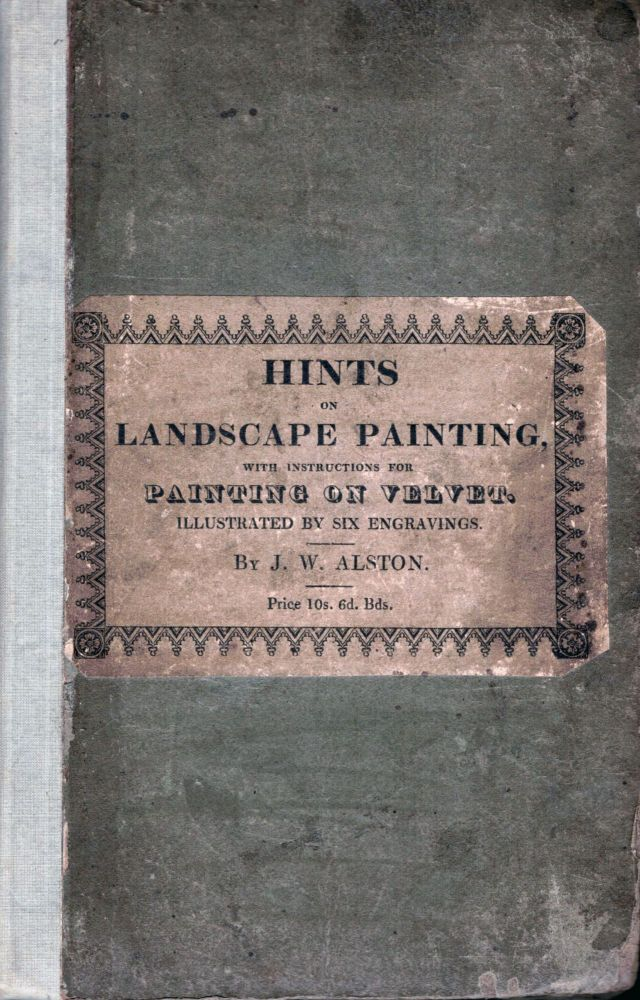 Hints To Young Practitioners in the study of Landscape Painting; Illustrated by Fine Engravings. Intended to show the Different Stages of the Neutral Tint. To which are added, Instructions In The Art Of Painting On Velvet. J. W. Alston.