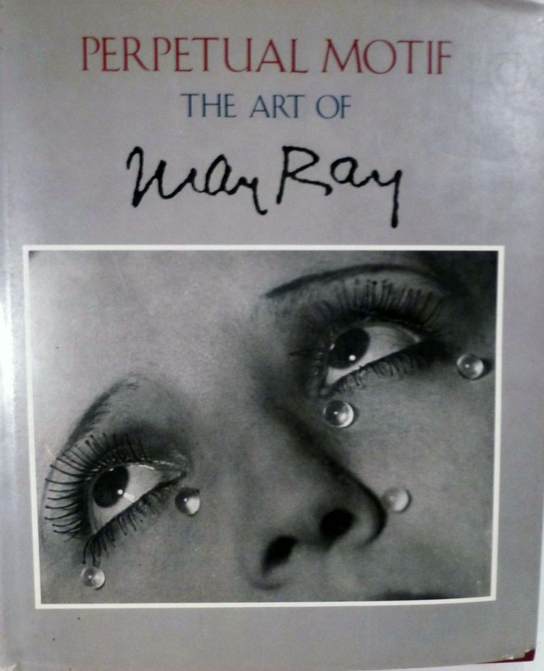 Perpetual Motif The Art of Man Ray. Man Ray.
