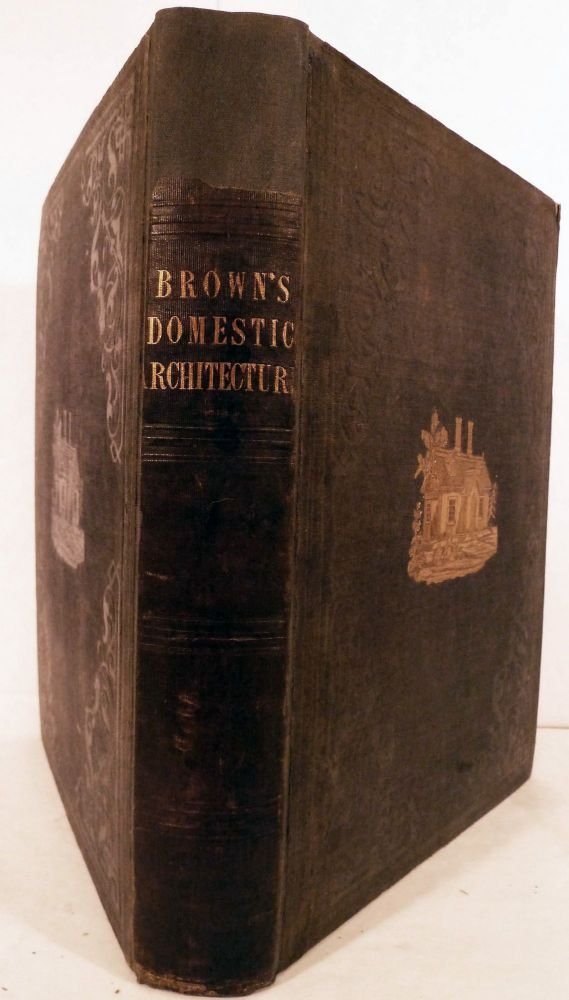 Domestic Architecture: Containing A History Of The Science, And The Principles Of Designing Public Edifices, Private Dwelling-Houses, Country Mansions, and Suburban Villas, With Practical Dissertations On Every Branch Of Building, etc. Richard Brown.
