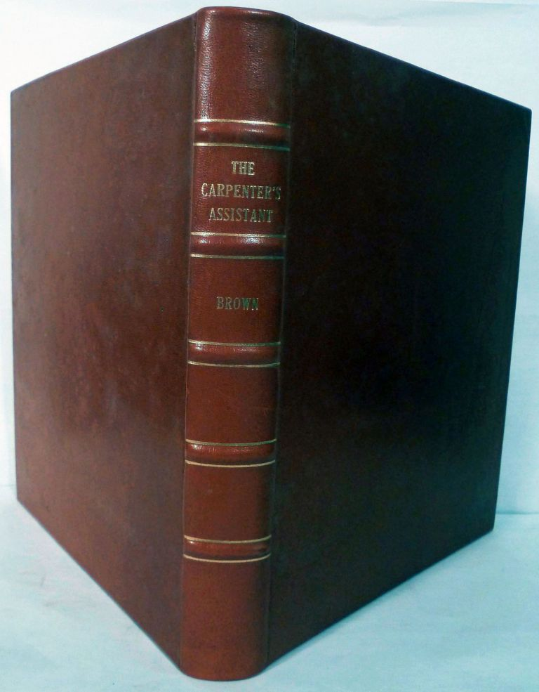 The Carpenter's Assistant: Containing A Succinct Account Of Egyptian, Grecian, And Roman Architecture; Also, A Description Of The Tuscan, Doric, Corinthian And Composite Orders; Together With Specifications, Practical Rule And Tables For Carpenters, And A Glossary Of Architectural Terms..............Revised, Improved And Enlarged With Additions On Rural Architecture; Embracing Plan, Elevations, Ground, &c, &c, Of Cottages, Villas, And Farm Buildings; Including New And Valuable Designs For Church Edifices BY LEWIS. E. ROY, Architect. William Brown.