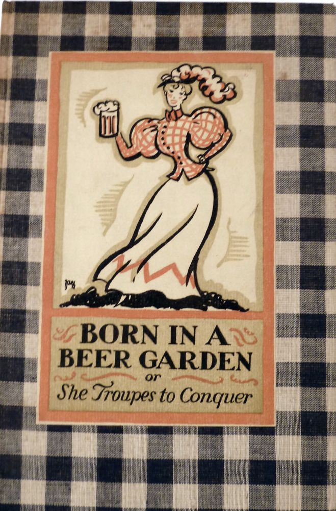 Born in a Beer Garden Or, She Troupes to Conquer; Sundry Ejaculations....And Certain Of The Hoboken Ads With A Commentary on Them By Earnest William Hutaf and Jay. Christopher Morley, Cleon Throckmorton, Ogden Nash.