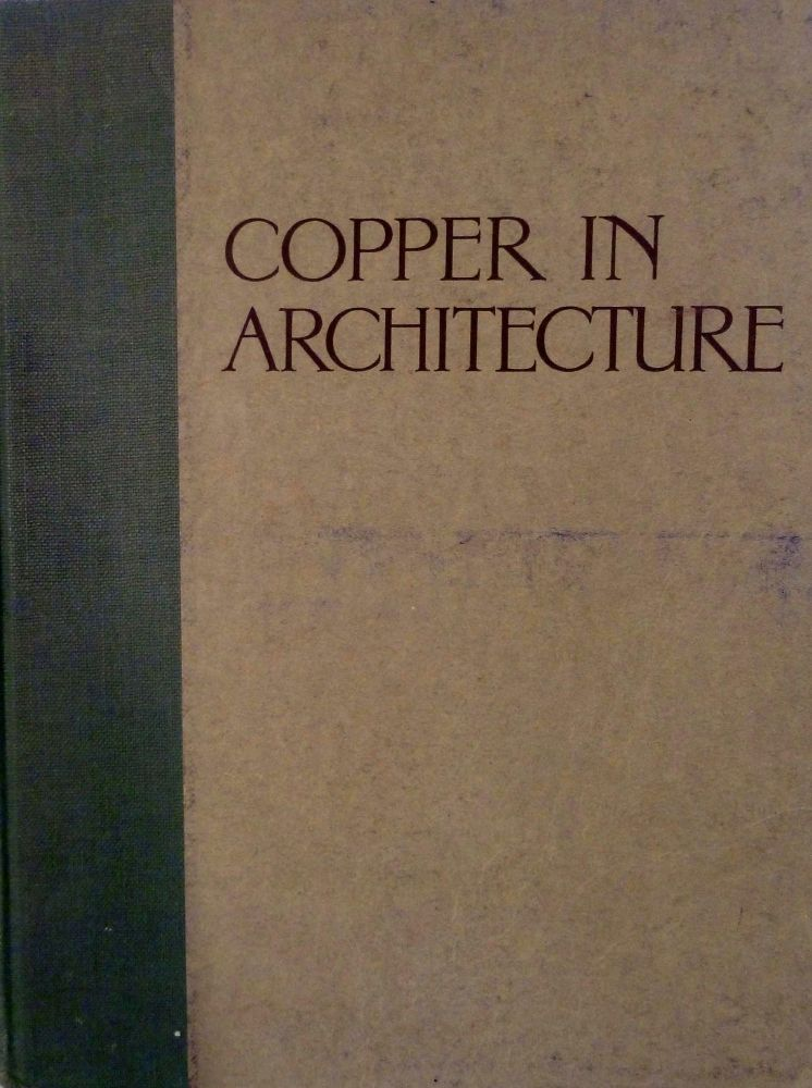 Copper In Architecture; A Treatise For The Information Of Architects Builders & Lovers Of Good Buildings. Birmingham. Copper And Brass Extended Uses Council.
