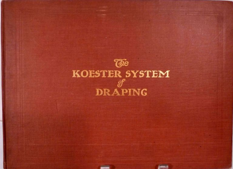 The Koester System of Draping; A Comprehensive Self Instructor in the Art of Draping Dress Goods, Showing the Most Approved Method of Arranging Fabrics for Commercial Display. Albert A. Koester.
