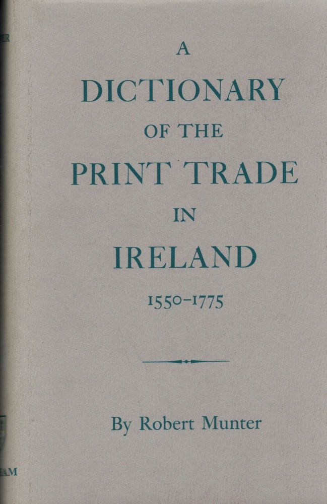 A Dictionary Of The Print Trade In Ireland 1550-1775. Robert Munter.