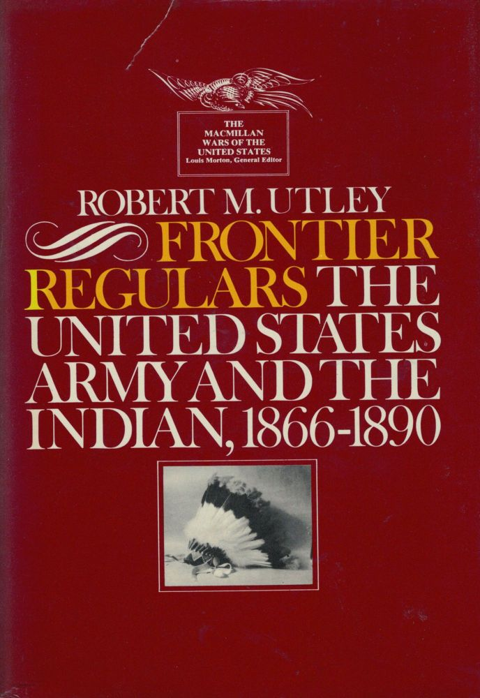 Frontier Regulars The United States Army And The Indian 1866=-1891. Robert M. Utley.
