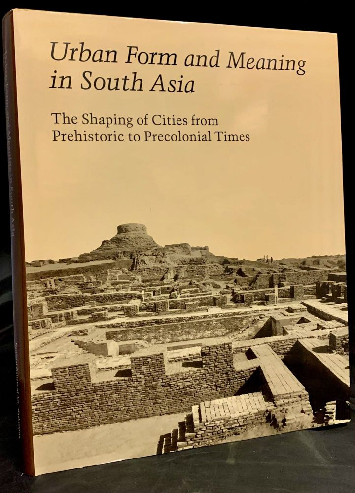 Urban Form and Meaning in South Asia: the Shaping of Cities from Prehistoric to Precolonial Times; Studies in the History of Art 31: Center for Advanced Studies in the Visual Arts Symposium Papers XV. Howard Spodek, Doris Meth Srinivasan.