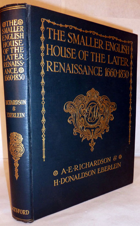 The Smaller English House Of The Later Renaissance 1660-1830 An Account Of Its Design, Plan, And Details. A. E. Richardson, H. Donald Eberlein.