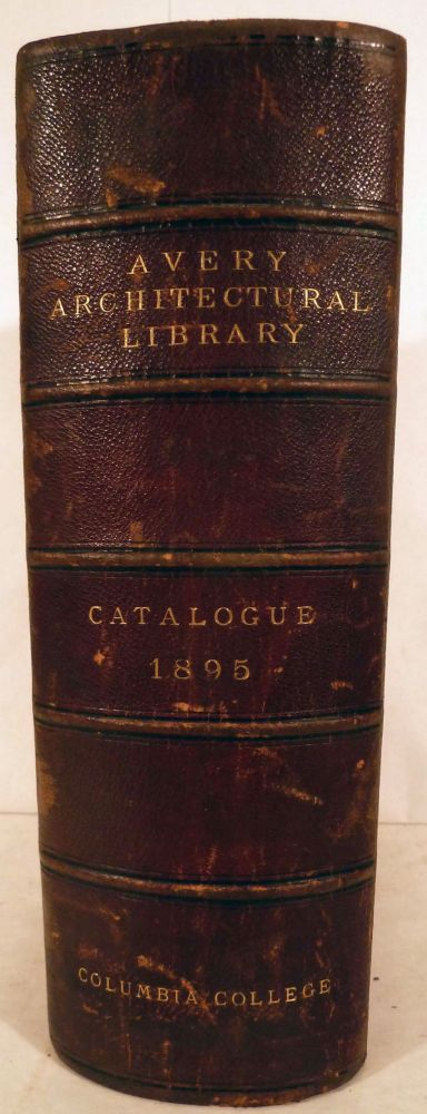 Catalogue of The Avery Architectural Library A Memorial Library of Architecture, Archaeology, and Decorative Art. N. Y. Library of Columbia College.