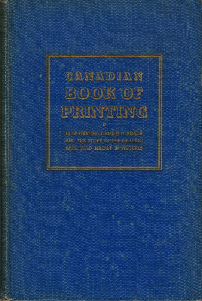 Canadian Book of Printing How Printing Came to Canada and the Story of the Graphic Arts, Told Mainly in Pictures. Toronto. Toronto Public Libraries.