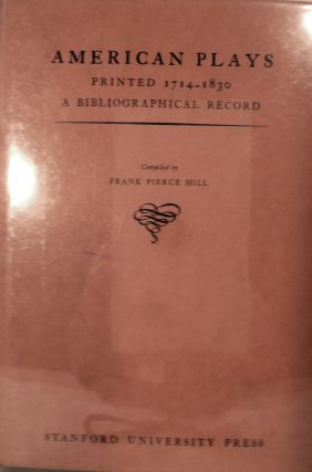 American Plays Printed 1714-1830 A Bibliographical Record. Frank Pierce Hill, Compiler