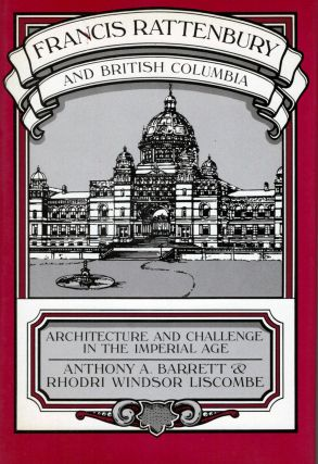 Francis Rattenbury and British Columbia; Architecture and Challenge in the Imperial Age. Anthony...
