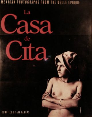 La Casa de Cita Mexican Photographs From The Belle Epoque. Ava Vargas, Compiler.