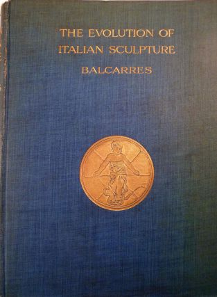 The Evolution of Italian Sculpture. David A. E. L. Crawford, Lord Balcarres