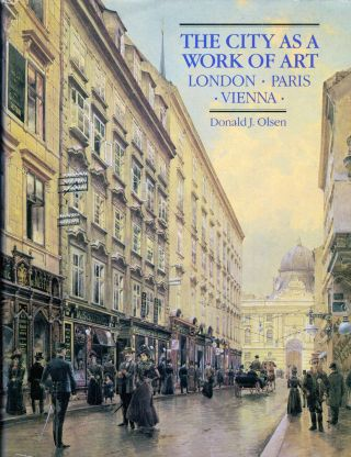 The City As A Work of Art London * Paris * Vienna. Donald J. Olsen