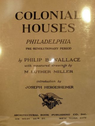 Colonial Houses Philadelphia Pre-Revolutionary Period. Philip B. Wallace.