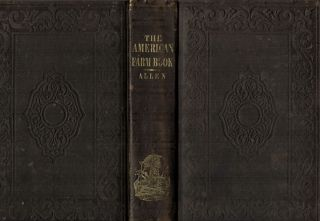 The American Farm Book; Or Compend Of American Agriculture; Being A Practical Treatise On Soils, Manures, Draining, Irrigation, Grasses, Grain Roots, Fruits, Tobacco, Sugar Cane Rice, And Every Staple Product Of The United States. R. L. Allen.