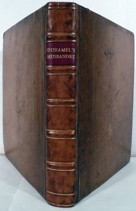A Practical Treatise Of Husbandry: Wherein are contained, may Useful and Valuable Experiments and Observations In The New Husbandry, etc...; Also, The most approved Practice of the best English Farmers in the Old Method of Husbandry. Henri-Louis Duhamel du Monceau.