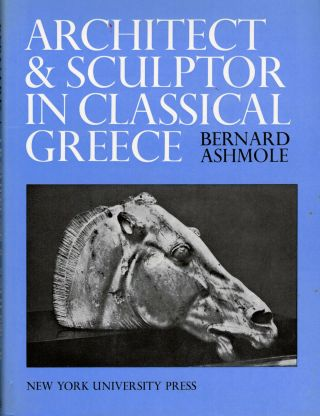 Architect and Sculptor in Classical Greece; The Wrightsman Lectures Institute of Fine Arts, New...