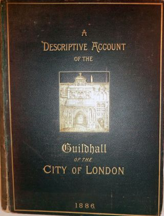 A Descriptive Account Of The Guildhall Of The City Of London: Its History And Associations,...