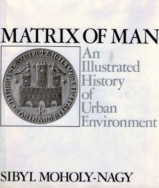 Matrix of Man An Illustrated History of Urban Environment. Sybil Moholy-Nagy