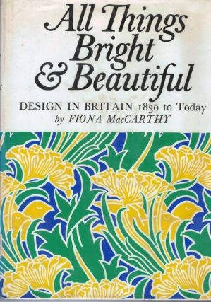 All Things Bright and Beautiful Design in Britain 1830 to Today. Fiona MacCarthy