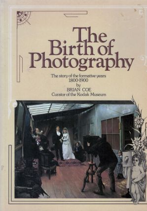 The Birth of Photography the story of the formative years 1800-1900. Brian Coe
