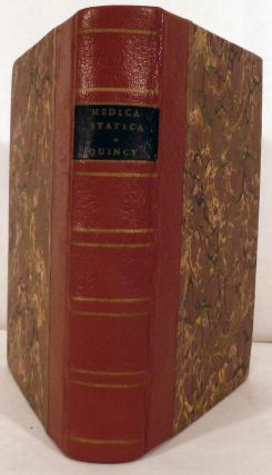 Medicina Statica: Being The Aphorisms Of Sanctorius, Translated into English with large Explanations; To which is added Dr. Keil's Medicina Statica Britannica, with comparative Remarks, and Explanations. As also Medico-Physical Essays on Agues, Fevers, An Elastick Fibre, The Gout, The Leprosy, Kings-Evil, Venereal Diseases. John Quincy.