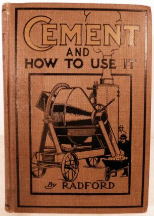 Cement And How To Use It; A Working Manual of Up-To-Date Practice in the Manufacture and Testing of Cement, etc. William A. Radford.