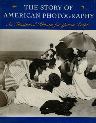 The Story of American Photography An Illustrated History for Young People. Martin W. Sandler