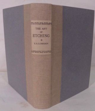 The Art Of Etching; A Complete & Fully Illustrated Description Of Etching, Drypoint, Soft-Ground Etching Aquatint & Their Allied Arts, Together With Technical Notes Upon Their Own Work By Many Of The Leading Etchers Of The Present Time. Ernest Stephen Lumsden.