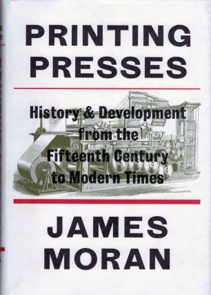 Printing Presses History And Development From The Fifteenth Century To Modern Times. James Moran.