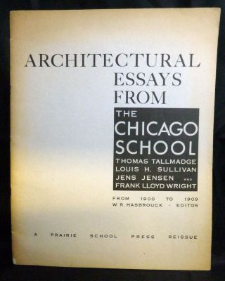 Architectural Essays From The Chicago School * Thomas Tallmadge * Louis H. Sullivan * Jens Jensen And Frank Lloyd Wright; From 1900 to 1909 W. R. Hasbrouck Editor. Park Forest. The Prairie School Press.