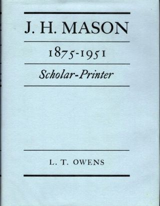 J.H. Mason 1875-1951 Scholar-Printed; With A Foreword By James Moran. L. T. Owens