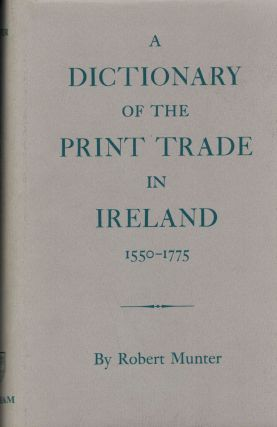 A Dictionary Of The Print Trade In Ireland 1550-1775. Robert Munter