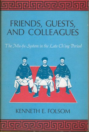 Friends, Guests, and Colleagues The MU-FU System in the Late Ch'ing Period. Kenneth E. Folsom