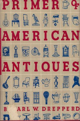 The Primer Of American Antiques. Carl W. Drepperd