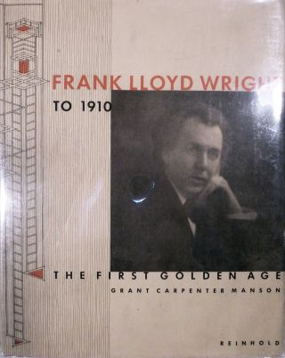 Frank Lloyd Wright To 1910 The First Golden Age. Grant Carpenter Manson.