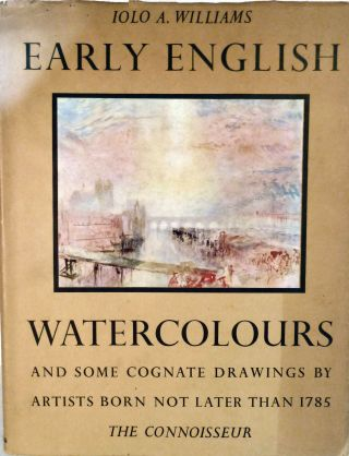 Early English Watercolours and some Cognate Drawings by Artists Born Not Later Than 1785. Iolo A. Williams.