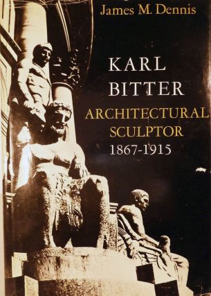 Karl Bitter Architectural Sculpture 1867-1915. James M. Dennis
