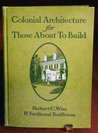 Colonial Architecture for Those About to Build. Herbert C. Wise, H. Ferdinand Beidleman