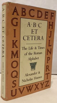 A*B*C Et Cetera The Life and Times of the Roman Alphabet. Alexander Humez, Nicholas Humez