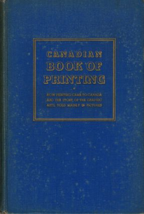 Canadian Book of Printing How Printing Came to Canada and the Story of the Graphic Arts, Told...